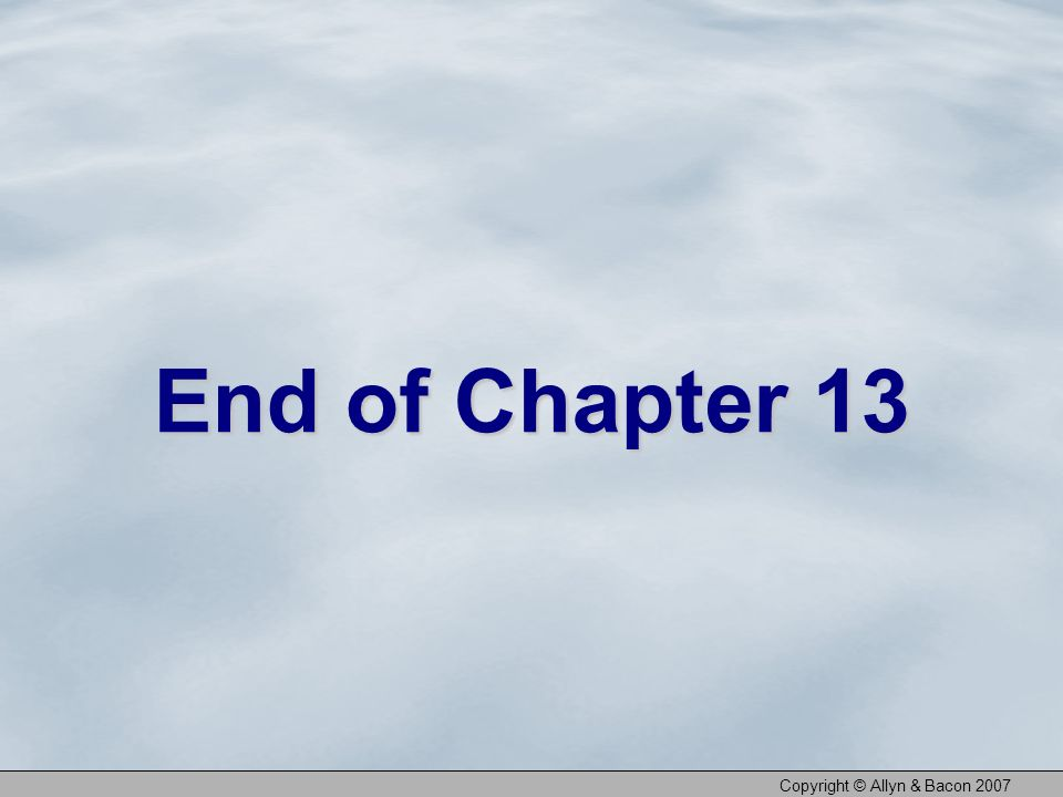 Copyright © Allyn & Bacon 2007 End of Chapter 13