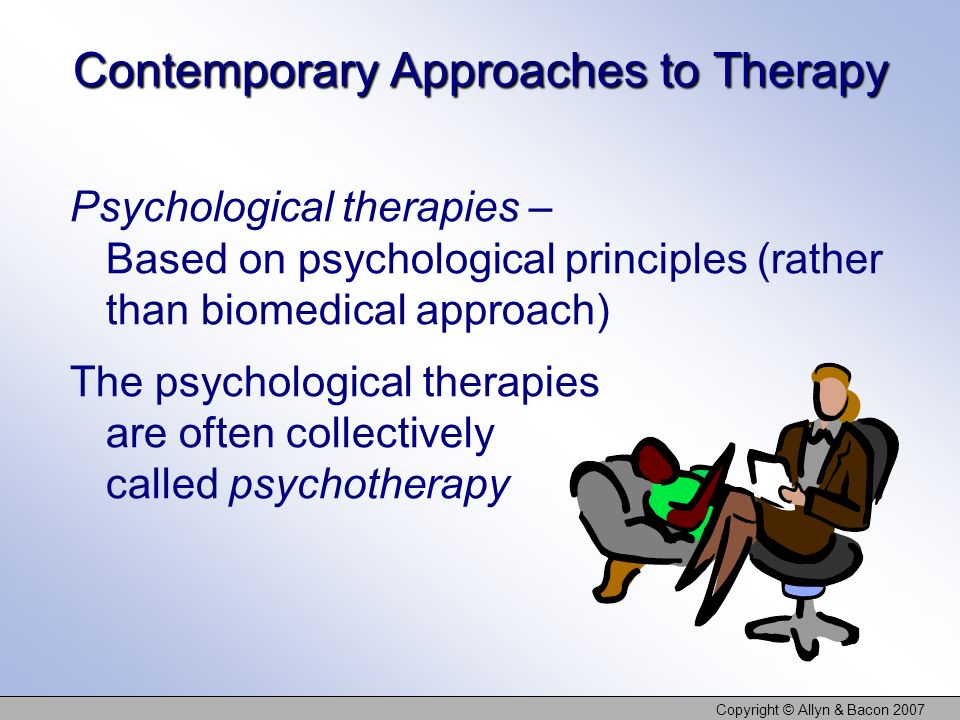 Copyright © Allyn & Bacon 2007 Contemporary Approaches to Therapy Psychological therapies – Based on psychological principles (rather than biomedical approach) The psychological therapies are often collectively called psychotherapy