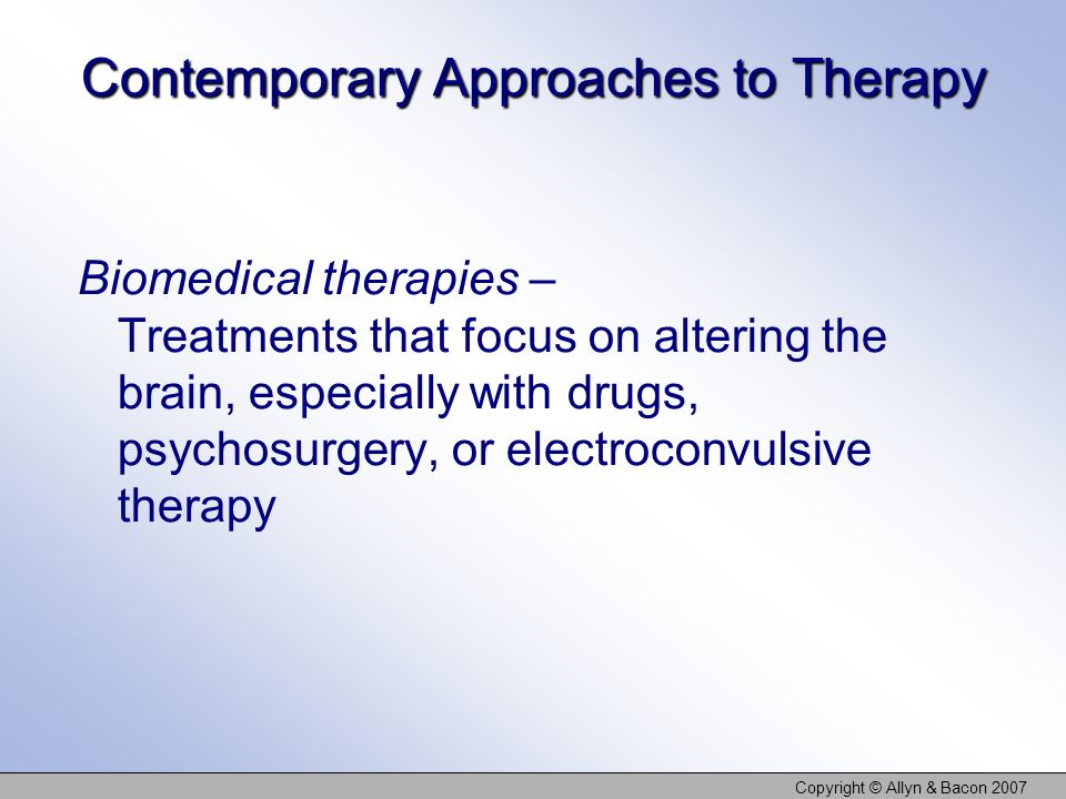 Copyright © Allyn & Bacon 2007 Contemporary Approaches to Therapy Biomedical therapies – Treatments that focus on altering the brain, especially with drugs, psychosurgery, or electroconvulsive therapy