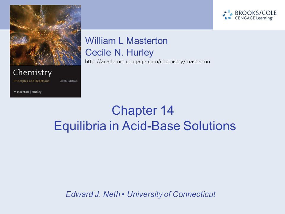 William L Masterton Cecile N. Hurley http://academic.cengage.com/chemistry/masterton Edward J. Neth University of Connecticut Chapter 14 Equilibria in