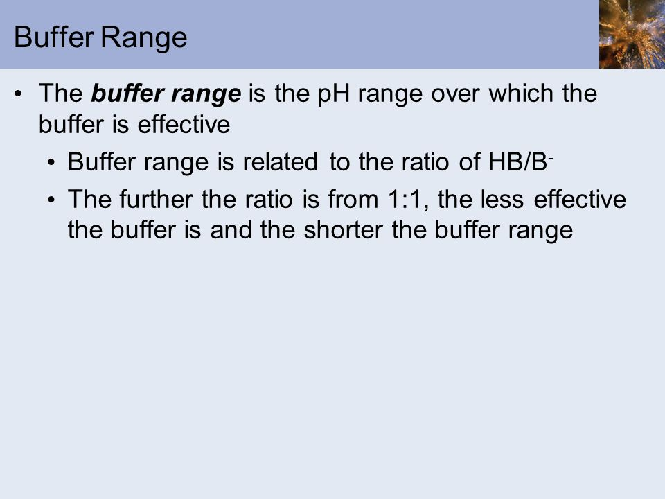 Buffer Range The buffer range is the pH range over which the buffer is effective Buffer range is related to the ratio of HB/B - The further the ratio