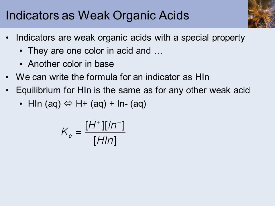 Indicators as Weak Organic Acids Indicators are weak organic acids with a special property They are one color in acid and … Another color in base We c