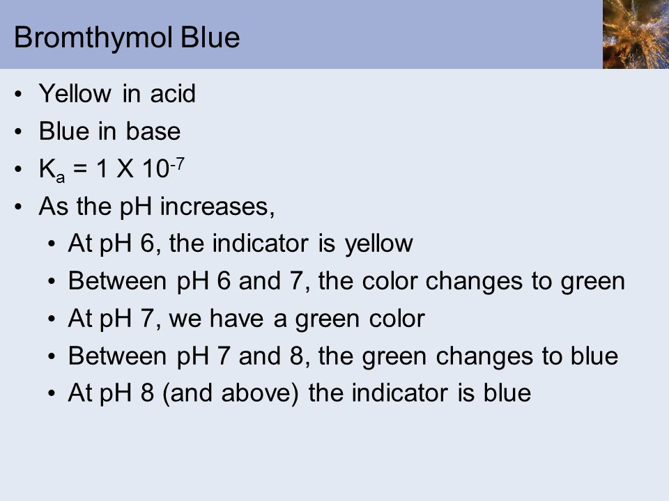 Bromthymol Blue Yellow in acid Blue in base K a = 1 X 10 -7 As the pH increases, At pH 6, the indicator is yellow Between pH 6 and 7, the color change