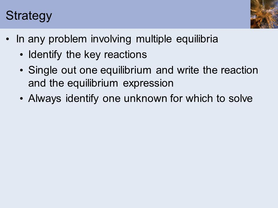 Strategy In any problem involving multiple equilibria Identify the key reactions Single out one equilibrium and write the reaction and the equilibrium