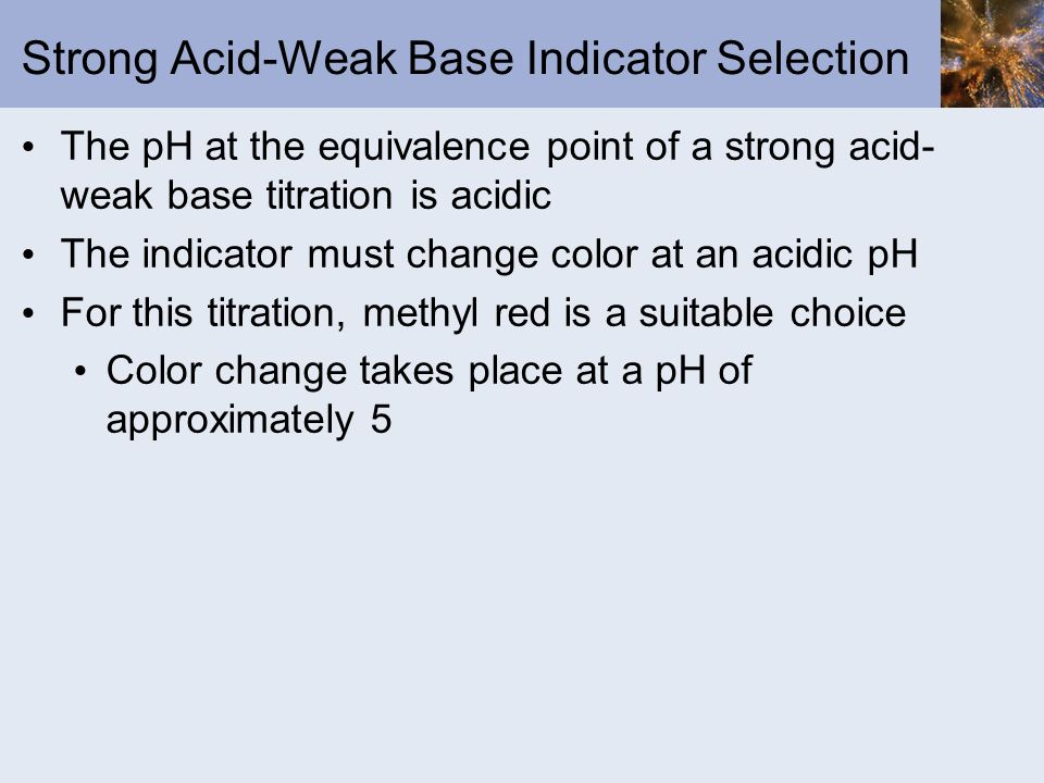 Strong Acid-Weak Base Indicator Selection The pH at the equivalence point of a strong acid- weak base titration is acidic The indicator must change co
