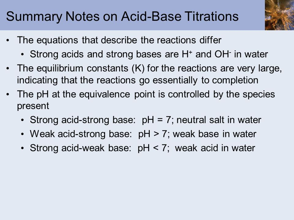 Summary Notes on Acid-Base Titrations The equations that describe the reactions differ Strong acids and strong bases are H + and OH - in water The equ