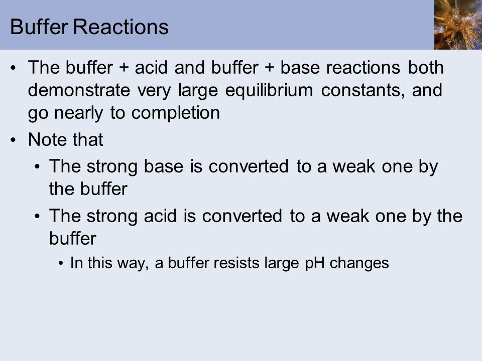 Buffer Reactions The buffer + acid and buffer + base reactions both demonstrate very large equilibrium constants, and go nearly to completion Note tha
