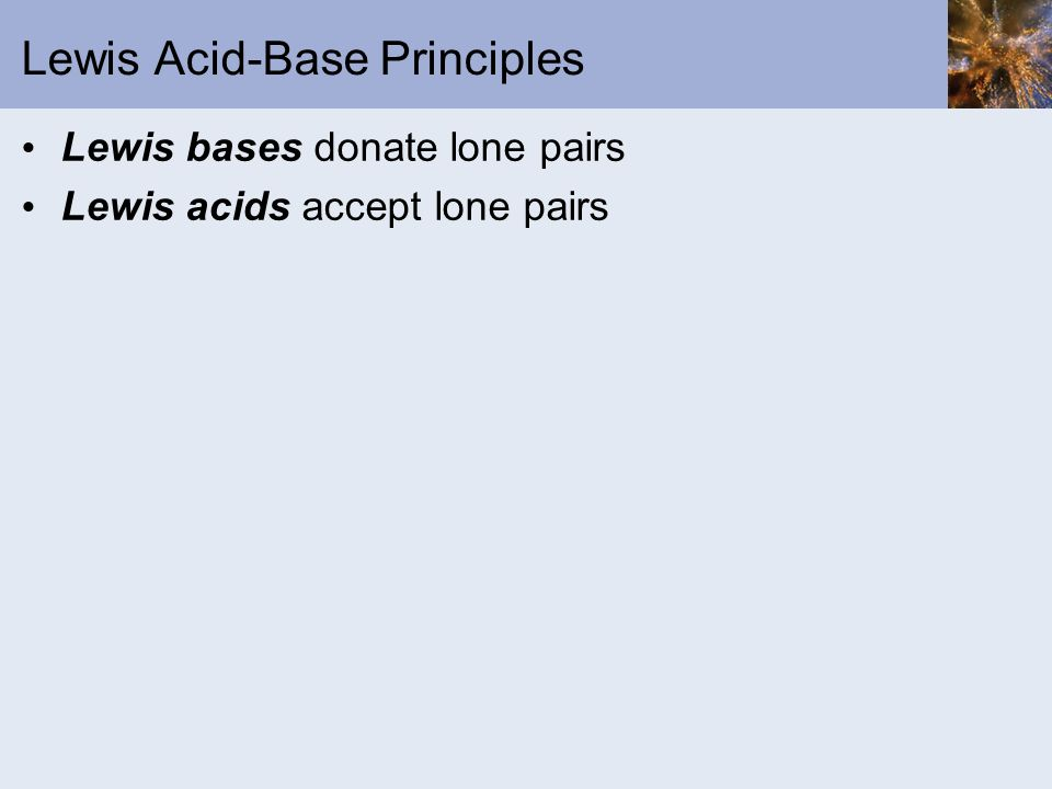 Lewis Acid-Base Principles Lewis bases donate lone pairs Lewis acids accept lone pairs