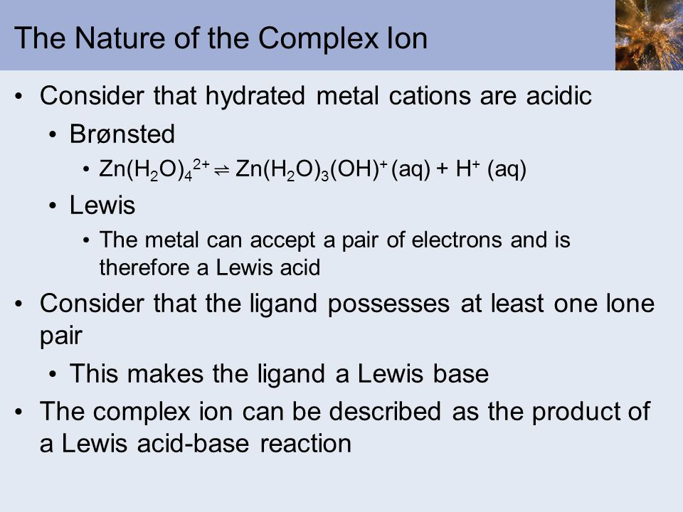 The Nature of the Complex Ion Consider that hydrated metal cations are acidic Brønsted Zn(H 2 O) 4 2+ Zn(H 2 O) 3 (OH) + (aq) + H + (aq) Lewis The met