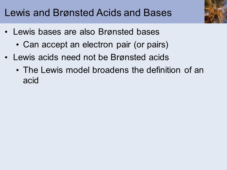 Lewis and Brønsted Acids and Bases Lewis bases are also Brønsted bases Can accept an electron pair (or pairs) Lewis acids need not be Brønsted acids T