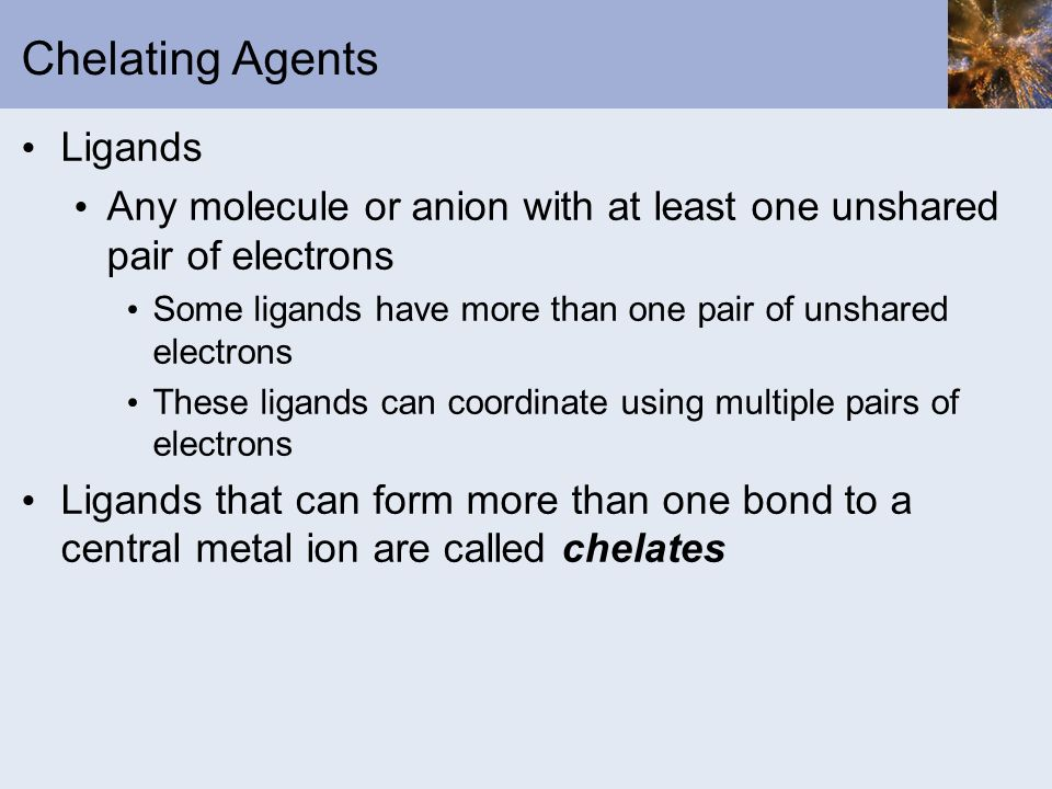 Chelating Agents Ligands Any molecule or anion with at least one unshared pair of electrons Some ligands have more than one pair of unshared electrons