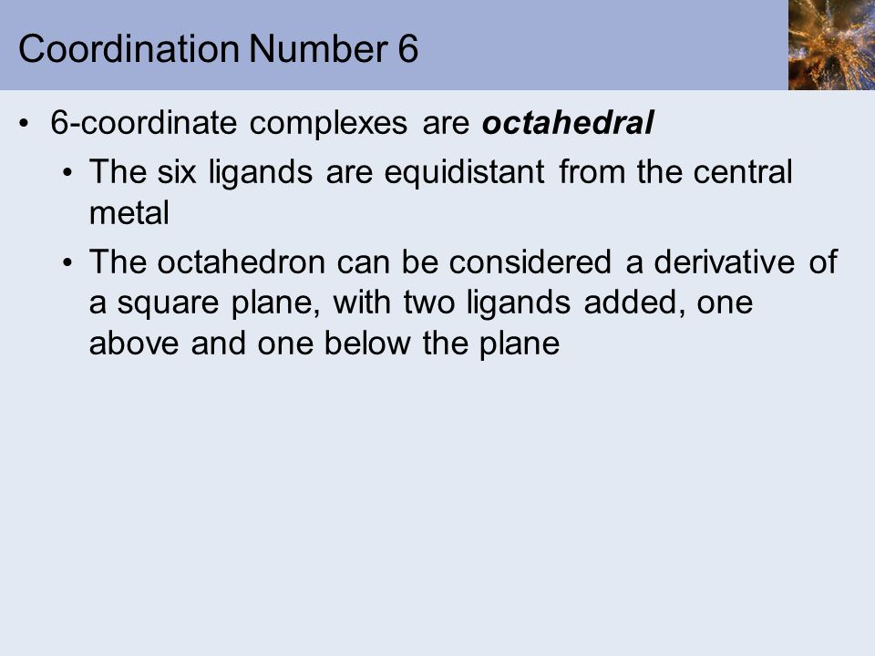 Coordination Number 6 6-coordinate complexes are octahedral The six ligands are equidistant from the central metal The octahedron can be considered a