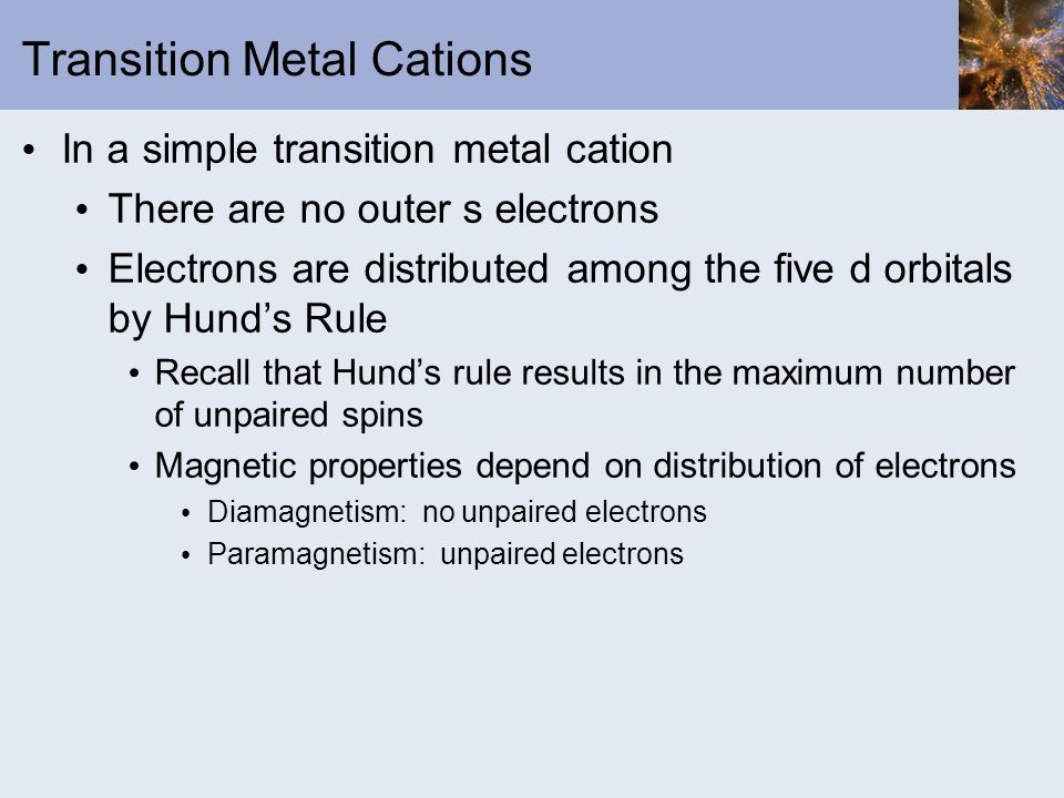 Transition Metal Cations In a simple transition metal cation There are no outer s electrons Electrons are distributed among the five d orbitals by Hun