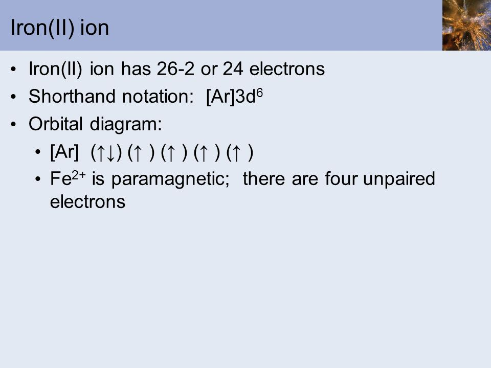 Iron(II) ion Iron(II) ion has 26-2 or 24 electrons Shorthand notation: [Ar]3d 6 Orbital diagram: [Ar] () ( ) ( ) ( ) ( ) Fe 2+ is paramagnetic; there