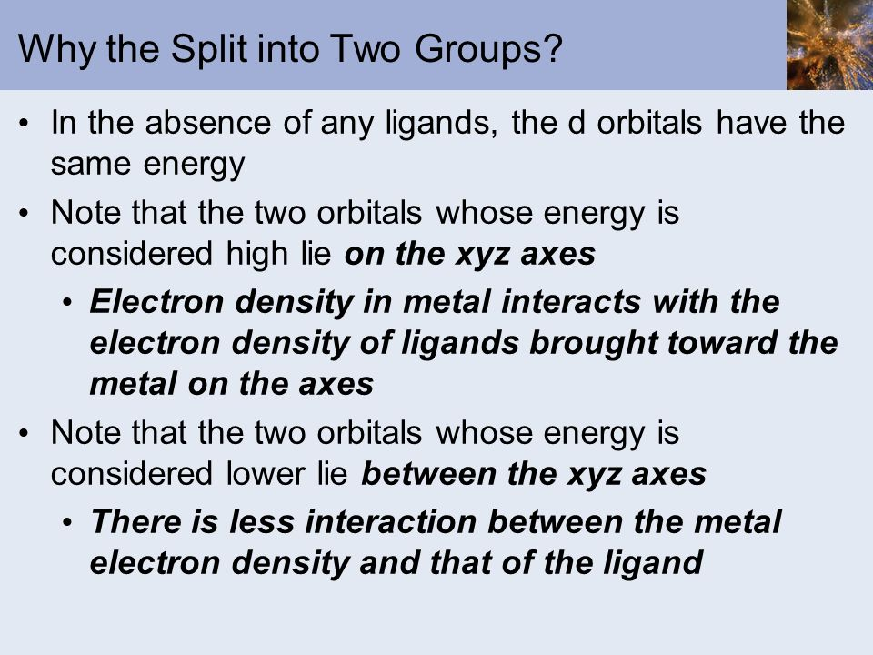 Why the Split into Two Groups? In the absence of any ligands, the d orbitals have the same energy Note that the two orbitals whose energy is considere