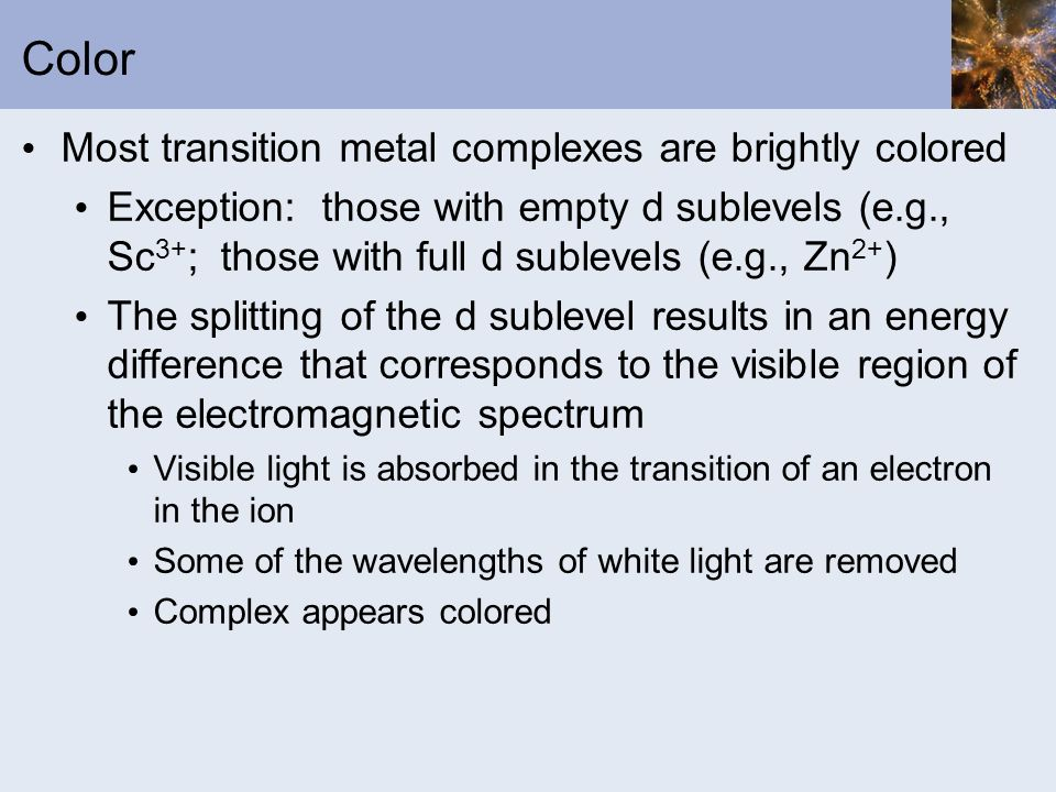 Color Most transition metal complexes are brightly colored Exception: those with empty d sublevels (e.g., Sc 3+ ; those with full d sublevels (e.g., Z