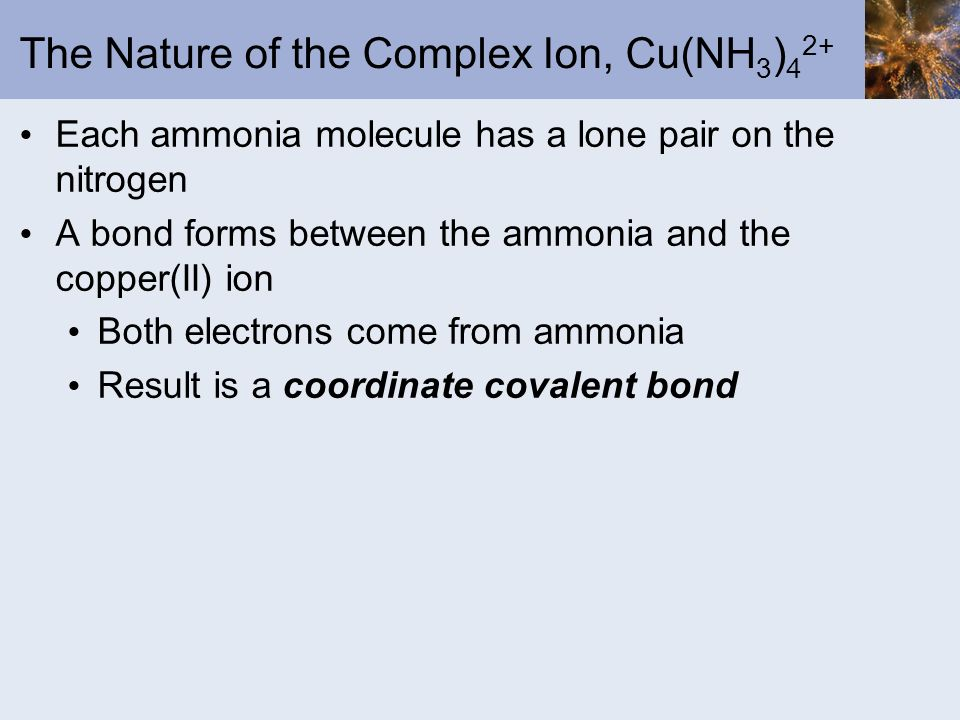 The Nature of the Complex Ion, Cu(NH 3 ) 4 2+ Each ammonia molecule has a lone pair on the nitrogen A bond forms between the ammonia and the copper(II