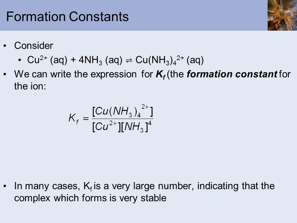 Formation Constants Consider Cu 2+ (aq) + 4NH 3 (aq) Cu(NH 3 ) 4 2+ (aq) We can write the expression for K f (the formation constant for the ion: In m
