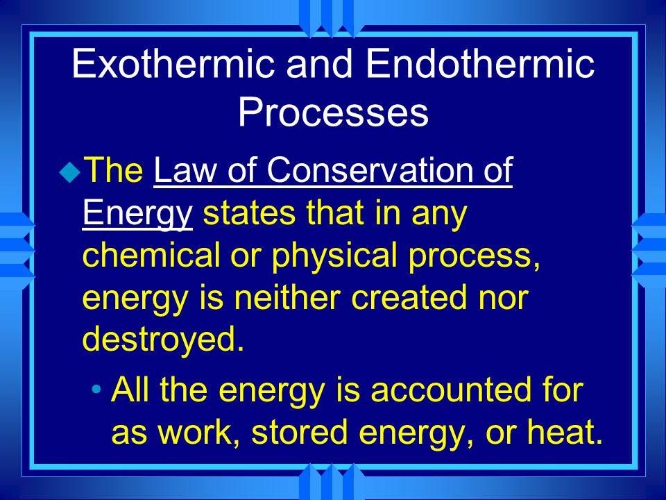 Exothermic and Endothermic Processes u The Law of Conservation of Energy states that in any chemical or physical process, energy is neither created no