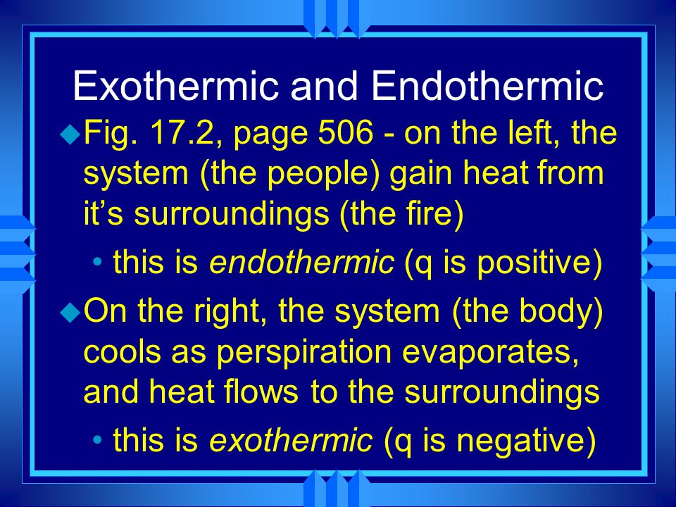 Exothermic and Endothermic u Fig. 17.2, page 506 - on the left, the system (the people) gain heat from its surroundings (the fire) this is endothermic