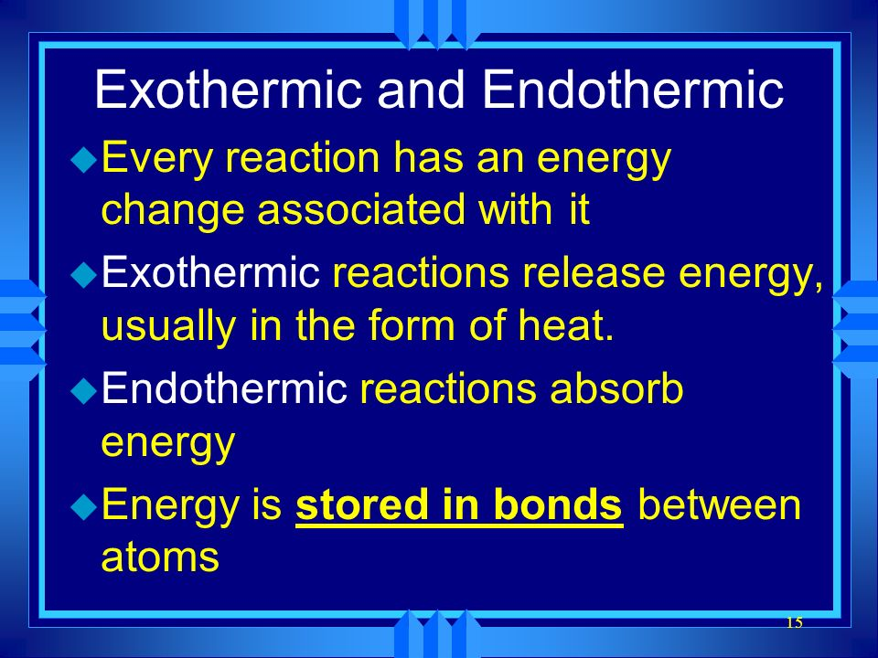 15 Exothermic and Endothermic u Every reaction has an energy change associated with it u Exothermic reactions release energy, usually in the form of h