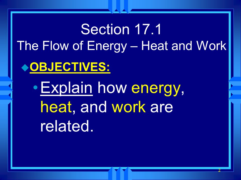 2 Section 17.1 The Flow of Energy – Heat and Work u OBJECTIVES: Explain how energy, heat, and work are related.