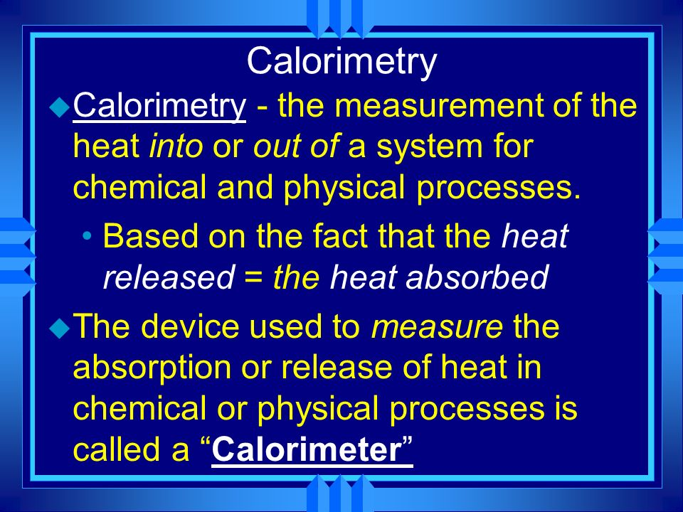 Calorimetry u Calorimetry - the measurement of the heat into or out of a system for chemical and physical processes. Based on the fact that the heat r