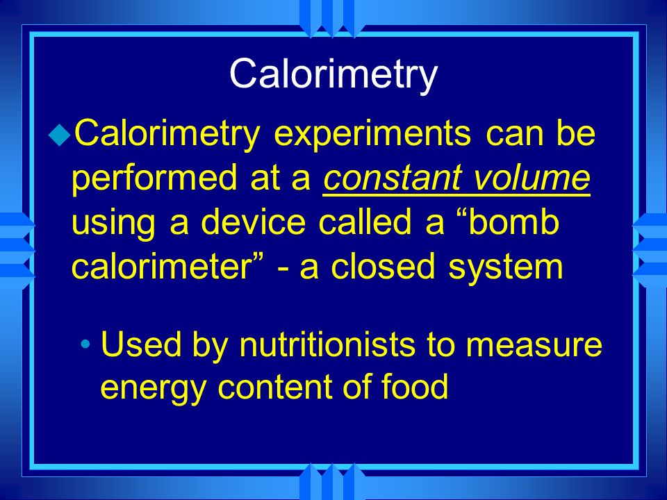 Calorimetry u Calorimetry experiments can be performed at a constant volume using a device called a bomb calorimeter - a closed system Used by nutriti