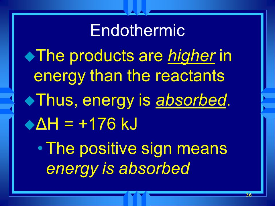 36 Endothermic u The products are higher in energy than the reactants u Thus, energy is absorbed. u ΔH = +176 kJ The positive sign means energy is abs