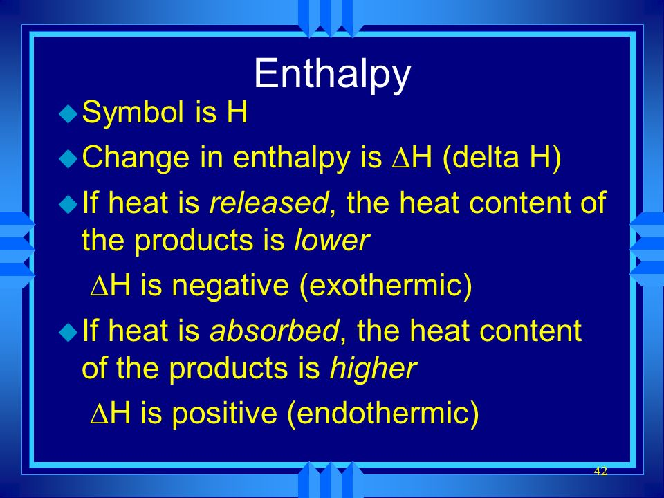 42 Enthalpy u Symbol is H Change in enthalpy is H (delta H) u If heat is released, the heat content of the products is lower H is negative (exothermic
