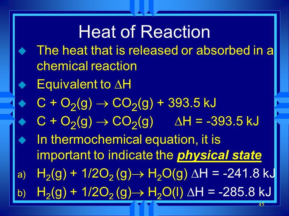 45 Heat of Reaction u The heat that is released or absorbed in a chemical reaction Equivalent to H C + O 2 (g) CO 2 (g) + 393.5 kJ C + O 2 (g) CO 2 (g