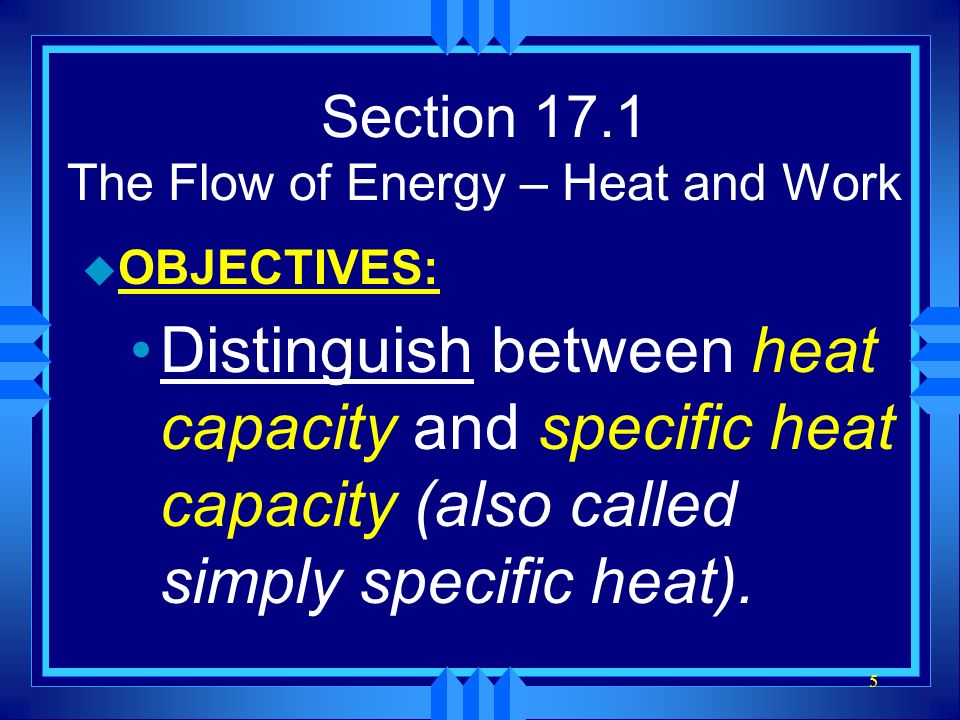 5 Section 17.1 The Flow of Energy – Heat and Work u OBJECTIVES: Distinguish between heat capacity and specific heat capacity (also called simply speci