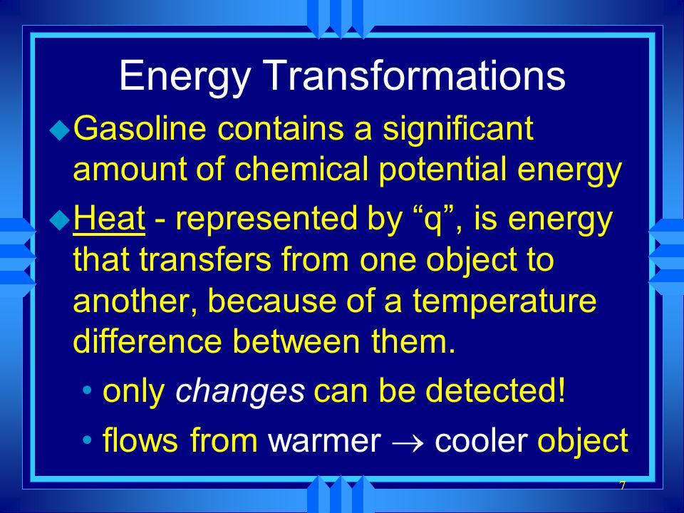 7 Energy Transformations u Gasoline contains a significant amount of chemical potential energy u Heat - represented by q, is energy that transfers fro