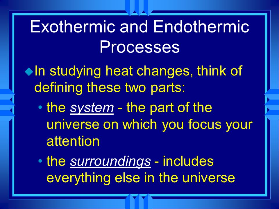 Exothermic and Endothermic Processes u In studying heat changes, think of defining these two parts: the system - the part of the universe on which you