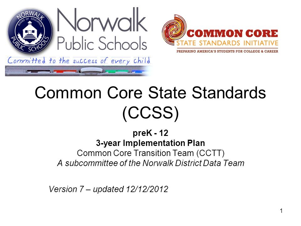 1 Common Core State Standards (CCSS) preK - 12 3-year Implementation Plan Common Core Transition Team (CCTT) A subcommittee of the Norwalk District Da
