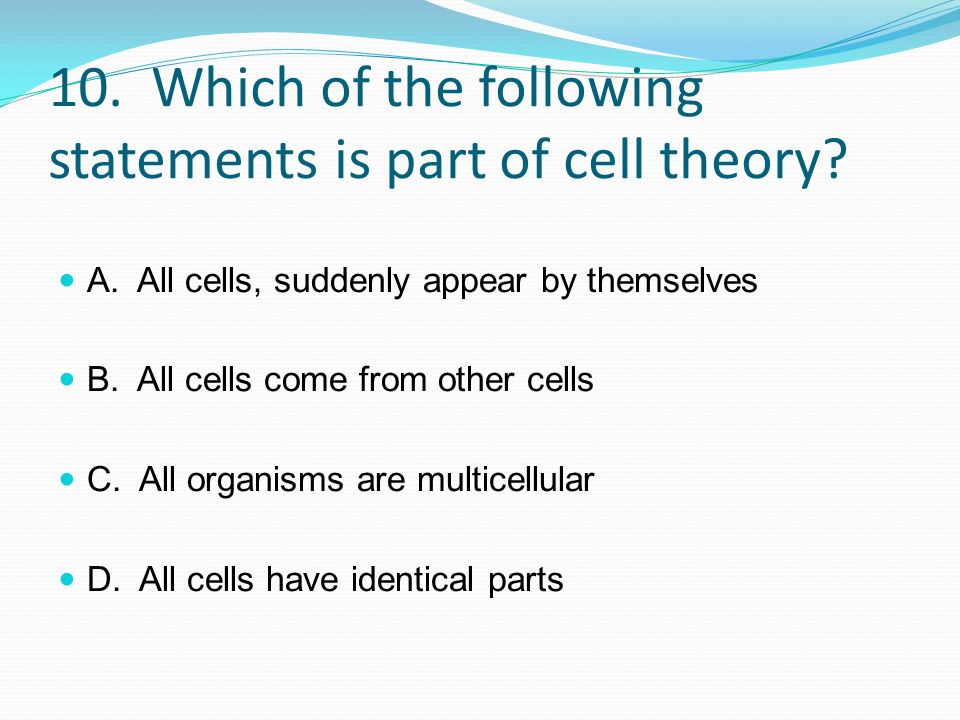 10. Which of the following statements is part of cell theory? A. All cells, suddenly appear by themselves B. All cells come from other cells C. All or