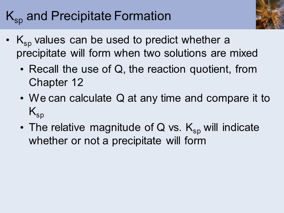 K sp and Precipitate Formation K sp values can be used to predict whether a precipitate will form when two solutions are mixed Recall the use of Q, th