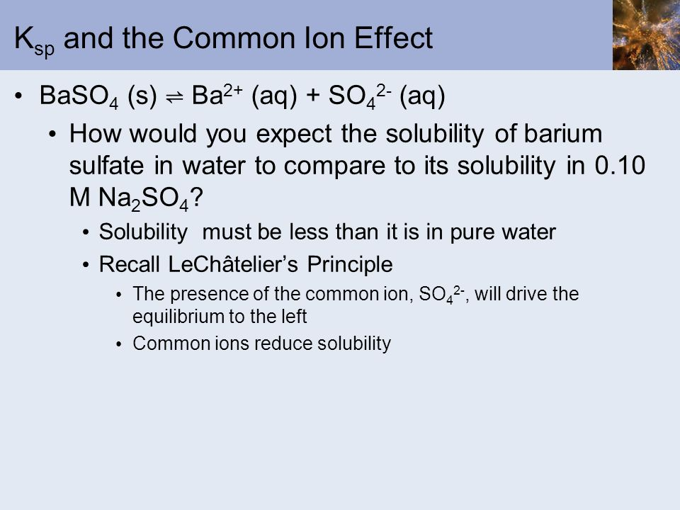 K sp and the Common Ion Effect BaSO 4 (s) Ba 2+ (aq) + SO 4 2- (aq) How would you expect the solubility of barium sulfate in water to compare to its s