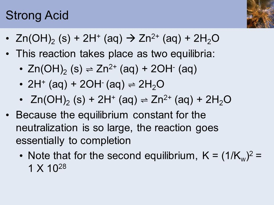 Strong Acid Zn(OH) 2 (s) + 2H + (aq) Zn 2+ (aq) + 2H 2 O This reaction takes place as two equilibria: Zn(OH) 2 (s) Zn 2+ (aq) + 2OH - (aq) 2H + (aq) +