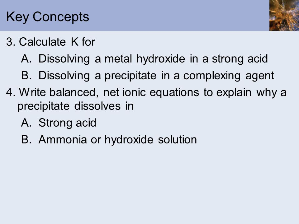 Key Concepts 3. Calculate K for A. Dissolving a metal hydroxide in a strong acid B. Dissolving a precipitate in a complexing agent 4. Write balanced,