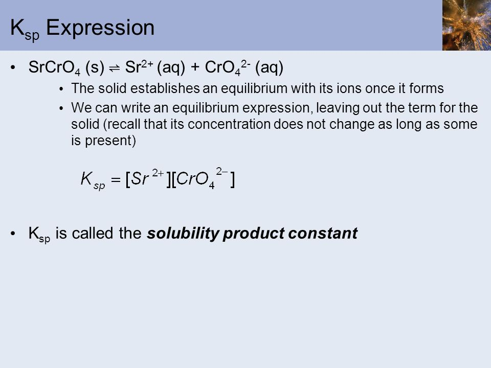 K sp Expression SrCrO 4 (s) Sr 2+ (aq) + CrO 4 2- (aq) The solid establishes an equilibrium with its ions once it forms We can write an equilibrium ex