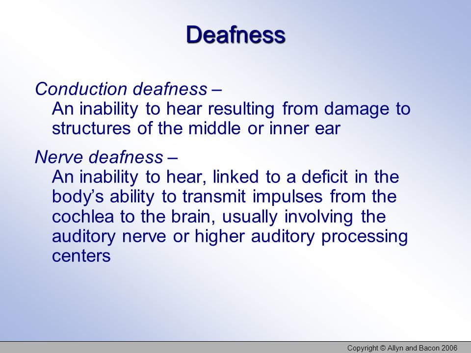 Copyright © Allyn and Bacon 2006 Deafness Conduction deafness – An inability to hear resulting from damage to structures of the middle or inner ear Ne