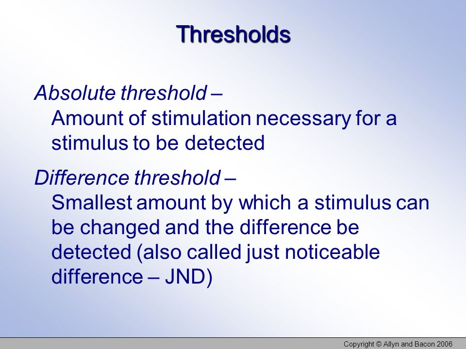 Copyright © Allyn and Bacon 2006 Thresholds Absolute threshold – Amount of stimulation necessary for a stimulus to be detected Difference threshold –