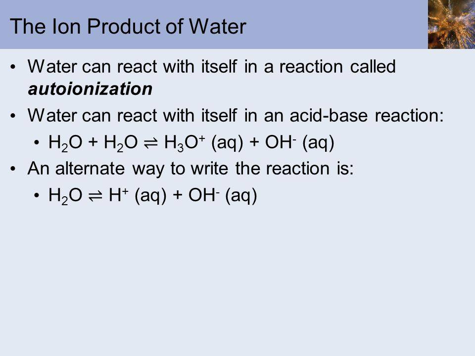 The Ion Product of Water Water can react with itself in a reaction called autoionization Water can react with itself in an acid-base reaction: H 2 O +