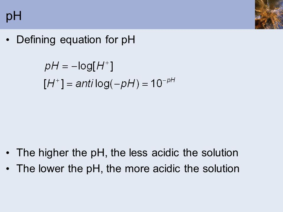 pH Defining equation for pH The higher the pH, the less acidic the solution The lower the pH, the more acidic the solution