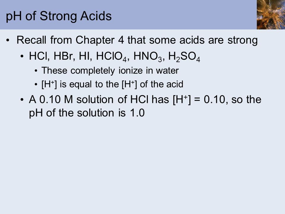 pH of Strong Acids Recall from Chapter 4 that some acids are strong HCl, HBr, HI, HClO 4, HNO 3, H 2 SO 4 These completely ionize in water [H + ] is e