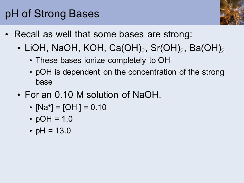 pH of Strong Bases Recall as well that some bases are strong: LiOH, NaOH, KOH, Ca(OH) 2, Sr(OH) 2, Ba(OH) 2 These bases ionize completely to OH - pOH