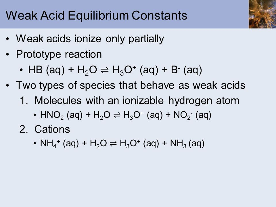 Weak Acid Equilibrium Constants Weak acids ionize only partially Prototype reaction HB (aq) + H 2 O H 3 O + (aq) + B - (aq) Two types of species that