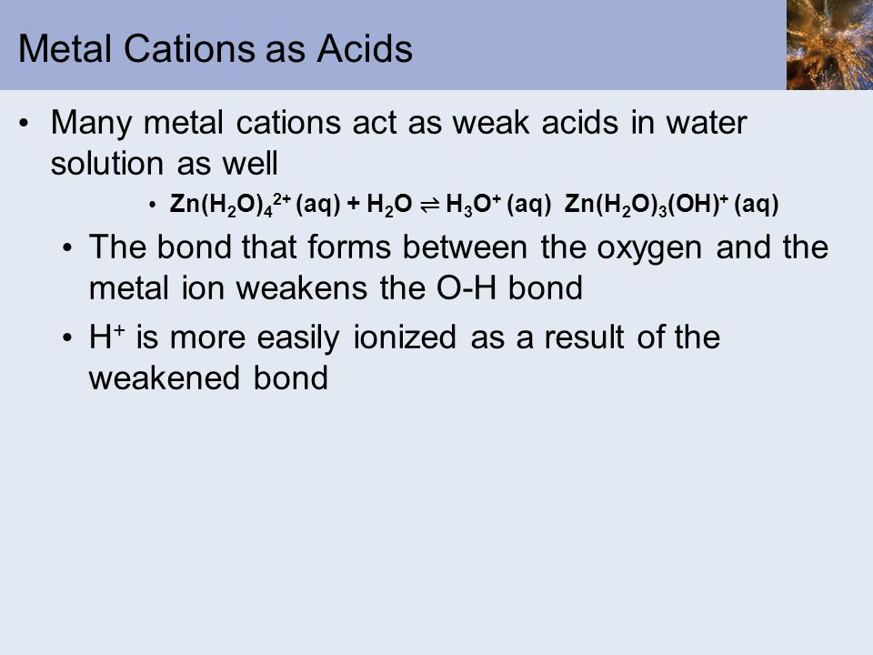 Metal Cations as Acids Many metal cations act as weak acids in water solution as well Zn(H 2 O) 4 2+ (aq) + H 2 O H 3 O + (aq) Zn(H 2 O) 3 (OH) + (aq)