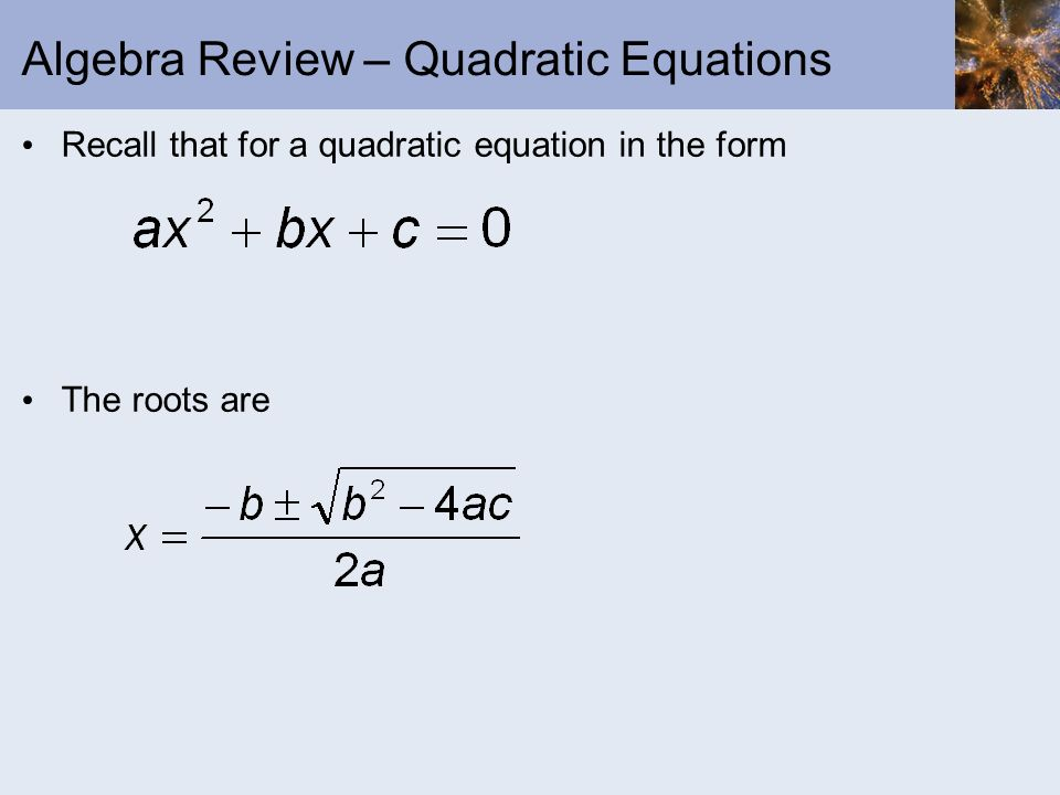 Algebra Review – Quadratic Equations Recall that for a quadratic equation in the form The roots are